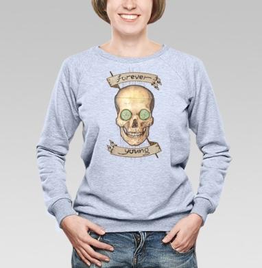 Forever young (вечно молодой) - Купить женские свитшоты с приколами в Москве, цена женских свитшотов с приколами с прикольными принтами - магазин дизайнерской одежды MaryJane