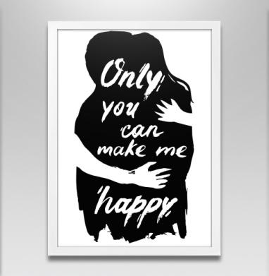 Only you can make me happy - Постер в белой раме, для влюбленных