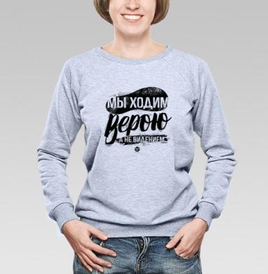 "Мы ходим верою, а не видением - Cвитшот женский, толстовка без капюшона  серый меланж, Официальный магазин проекта ""B I B L E B O X"", Новинки"